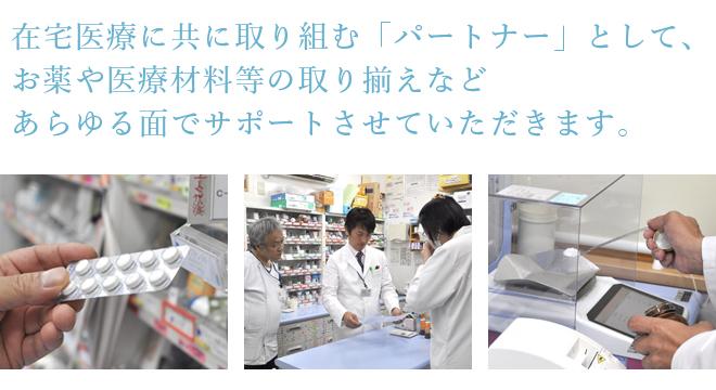 在宅医療に共に取り組む「パートナー」として、お薬や医療材料等の取り揃えなどあらゆる面でサポートさせていただきます